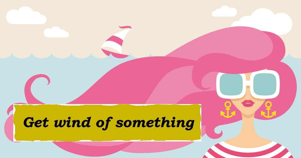 Idioms: Get wind of something