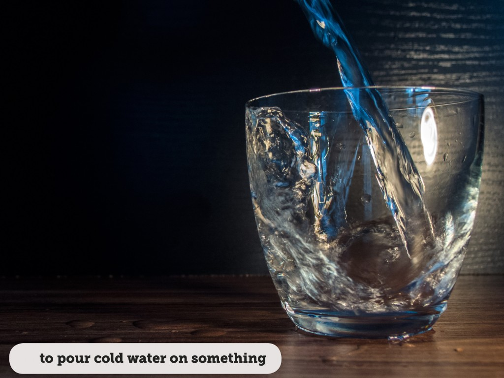 Idioms: To pour cold water on something