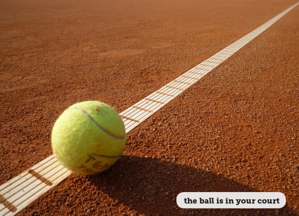Idioms: The ball is in your court