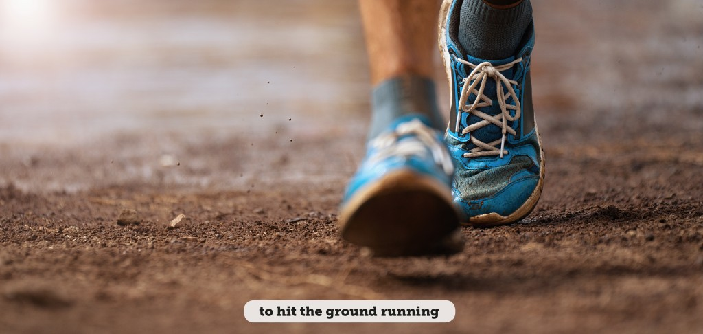 Idioms: To hit the ground running