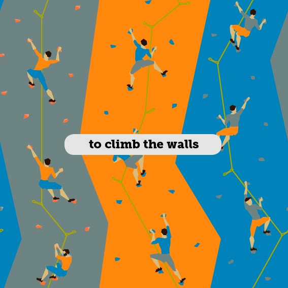 Idioms: To climb the walls