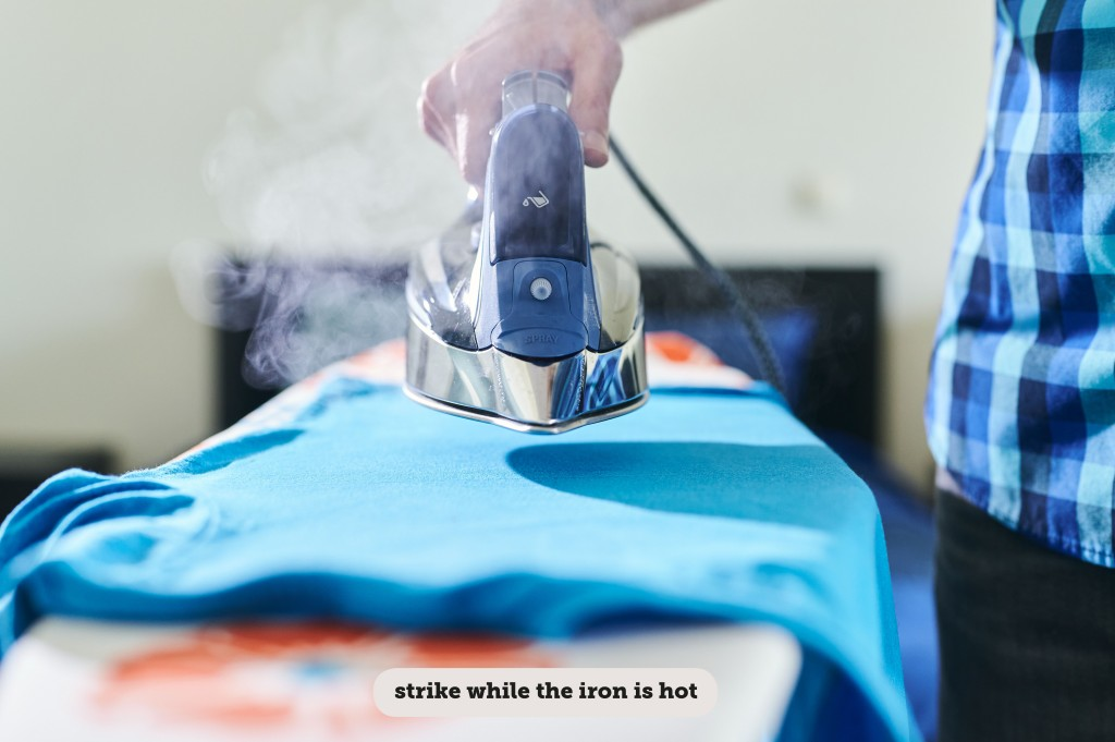 IDIOMS: STRIKE WHILE THE IRON IS HOT